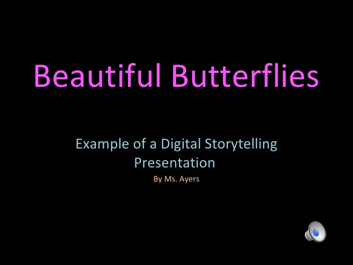 Beautiful Butterflies Example of a Digital Storytelling Presentation  By Ms. Ayers