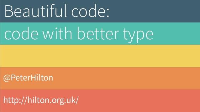 @PeterHilton http://hilton.org.uk/ Beautiful code: code with better type