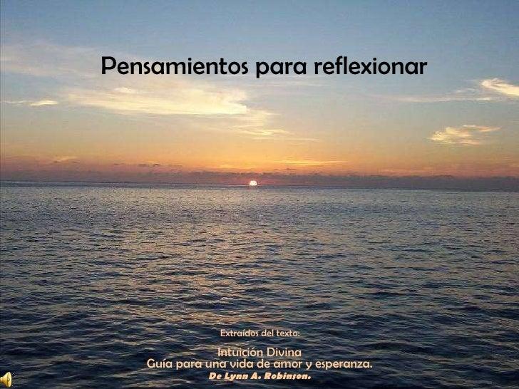 Pensamientos para reflexionar  Extraídos del texto:  Intuición Divina  Guía para una vida de amor y esperanza.  De Lynn A....