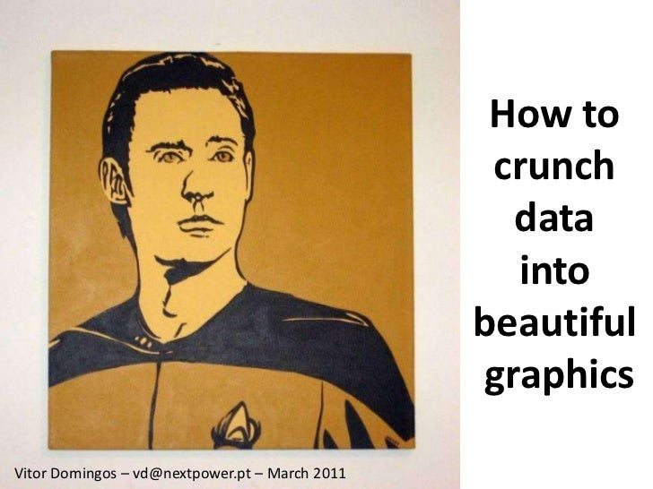 How to <br />crunch <br />data <br />into <br />beautiful <br />graphics<br />Vitor Domingos – vd@nextwpoer.pt – March 201...