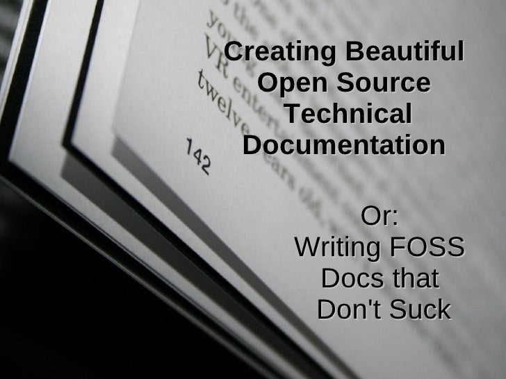 Creating Beautiful Open Source  Technical Documentation Or:  Writing FOSS  Docs that  Don't Suck