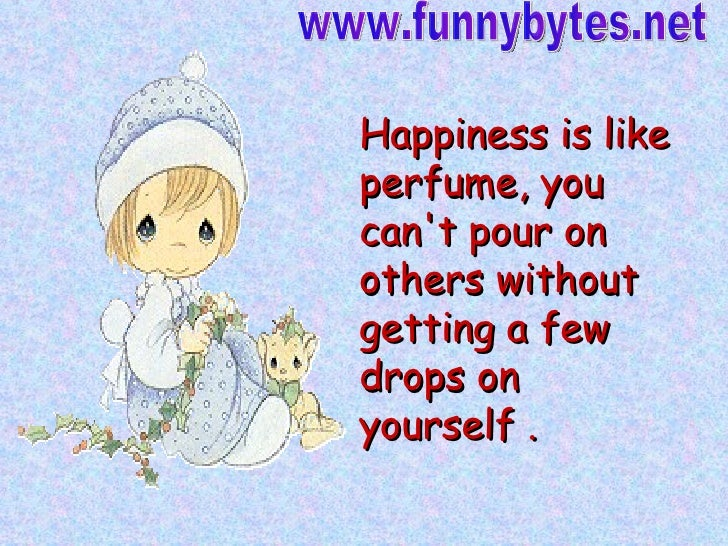 Happiness is like perfume, you can't pour on others without getting a few drops on yourself .   www.funnybytes.net