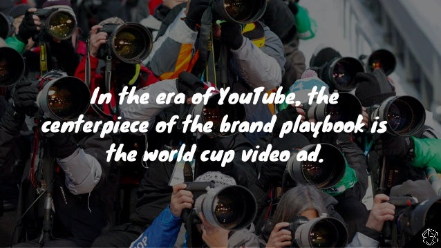 The Beautiful Game: Brand Marketers & The World Cup In The Era Of YouTube Slide 13