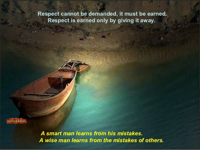 Respect cannot be demanded, it must be earned.   Respect is earned only by giving it away.A smart man learns from his mist...