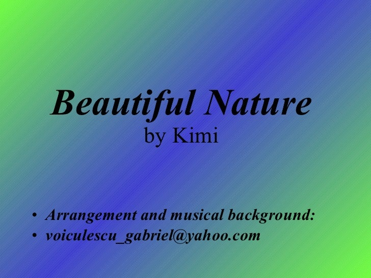 Beautiful Nature by Kimi <ul><li>Arrangement and musical background: </li></ul><ul><li>[email_address] </li></ul>