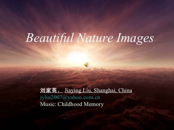 Beautiful Nature Images   Beautiful Nature Images   刘家英 , Jiaying Liu, Shanghai, China   [email_address] Music: Childhood ...