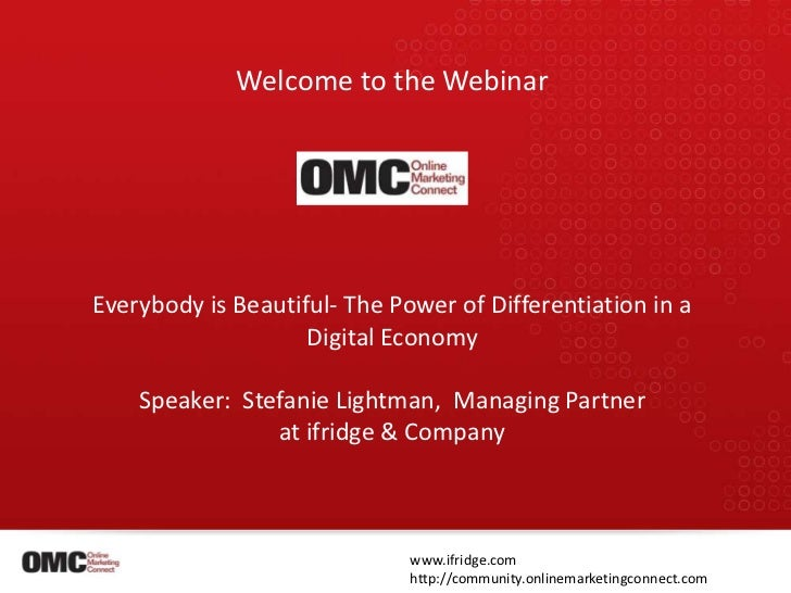 Welcome to the Webinar<br />Everybody is Beautiful- The Power of Differentiation in a <br />Digital Economy<br />Speaker: ...