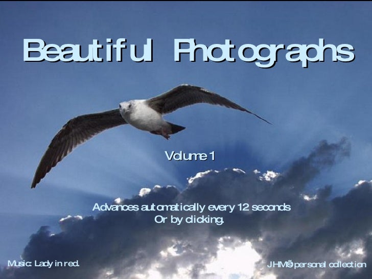 Beautiful  Photographs  Volume 1 Advances automatically every 12 seconds Or by clicking. Music: Lady in red. JHM's persona...