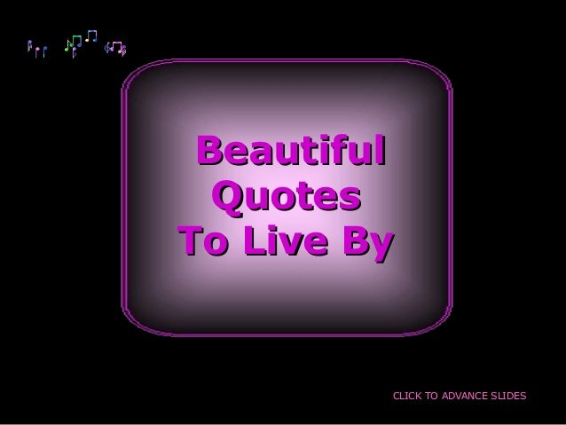 BeautifulBeautiful QuotesQuotes To Live ByTo Live By CLICK TO ADVANCE SLIDES