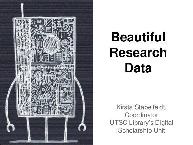 Beautiful Research Data Kirsta Stapelfeldt, Coordinator UTSC Library's Digital Scholarship Unit