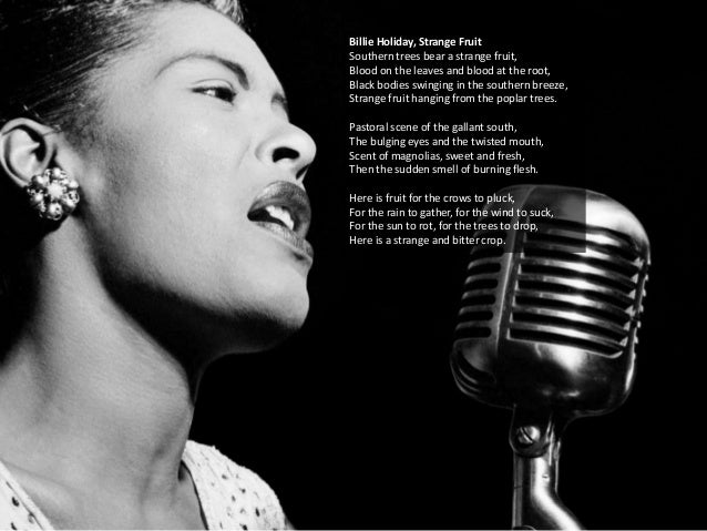 Billie Holiday, Strange Fruit Southern trees bear a strange fruit, Blood on the leaves and blood at the root, Black bodies...