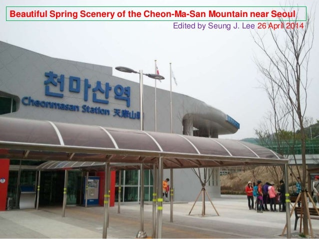 Beautiful Spring Scenery of the Cheon-Ma-San Mountain near Seoul Edited by Seung J. Lee 26 April 2014