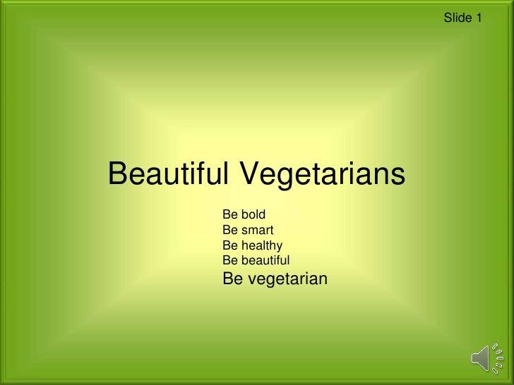 Slide 1Beautiful Vegetarians        Be bold        Be smart        Be healthy        Be beautiful        Be vegetarian