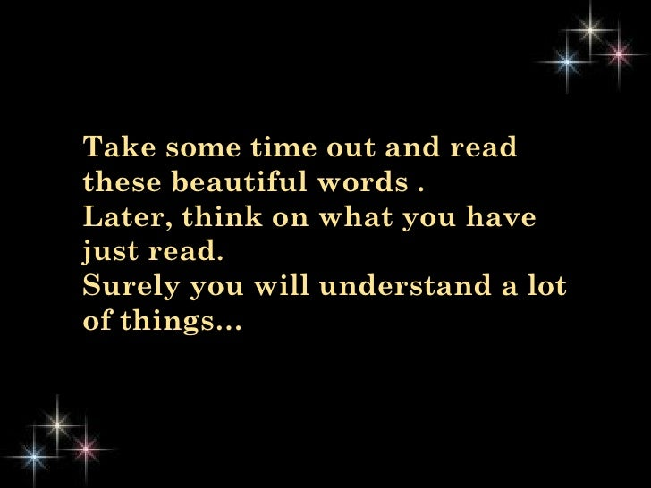 Take some time out and read these beautiful words .  Later, think on what you have just read.  Surely you will understand ...