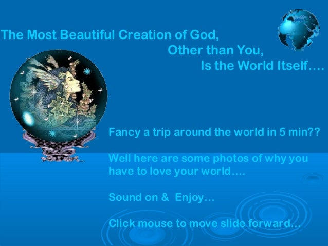The Most Beautiful Creation of God, Other than You, Is the World Itself….  Fancy a trip around the world in 5 min?? Well h...