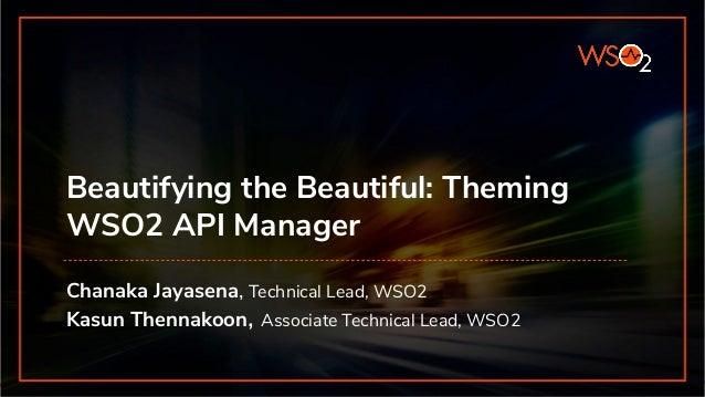 Beautifying the Beautiful: Theming WSO2 API Manager Chanaka Jayasena, Technical Lead, WSO2 Kasun Thennakoon, Associate Tec...