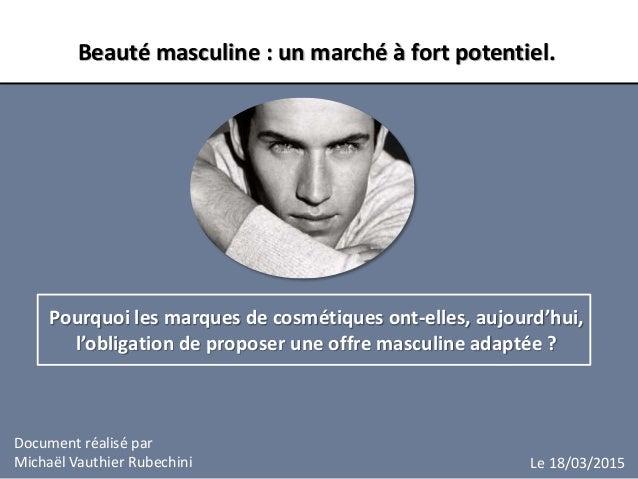 Document réalisé par Michaël Vauthier Rubechini Beauté masculine : un marché à fort potentiel. Pourquoi les marques de cos...