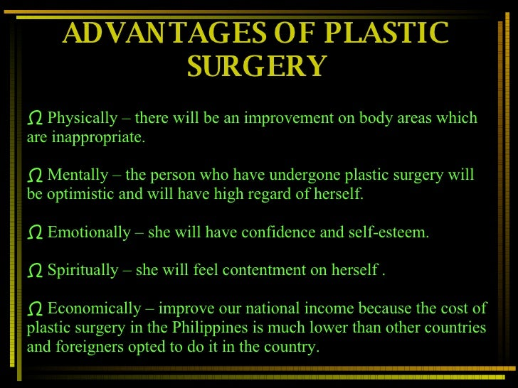 advantages of plastic surgery essays Plastic surgery: advantages and disadvantages posted on december 20, 2017 everybody wants to look good, and many people consider such a goal as the most important part of their lives there are many people who want to look better, doesn't matter what they need to do for it, and even pain doesn't stop them plastic.
