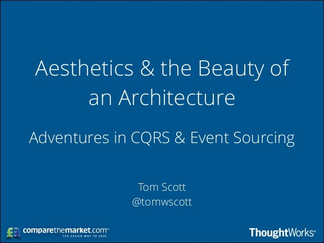 Aesthetics & the Beauty of an Architecture Adventures in CQRS & Event Sourcing Tom Scott @tomwscott