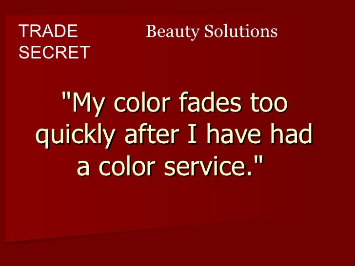 "TRADE     Beauty Solutions SECRET     ""My color fades too  quickly after I have had     a color service."""