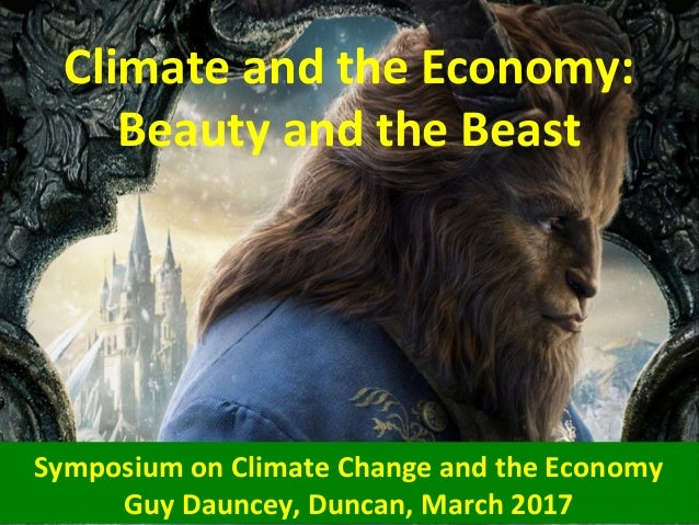 Climate and the Economy: Beauty and the Beast Symposium on Climate Change and the Economy Guy Dauncey, Duncan, March 2017