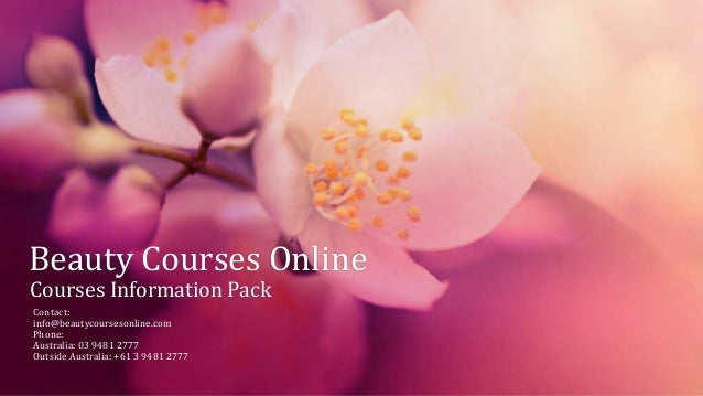 Beauty Courses Online Courses Information Pack Contact: info@beautycoursesonline.com Phone: Australia: 03 9481 2777 Outsid...