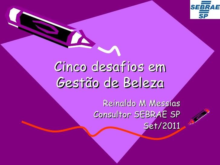 Cinco desafios em Gestão de Beleza Reinaldo M Messias Consultor SEBRAE SP Set/2011