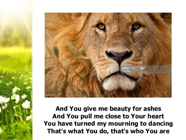 And You give me beauty for ashes And You pull me close to Your heart You have turned my mourning to dancing That's what Yo...