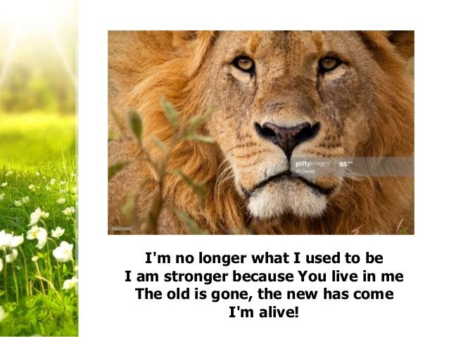 I'm no longer what I used to be I am stronger because You live in me The old is gone, the new has come I'm alive!