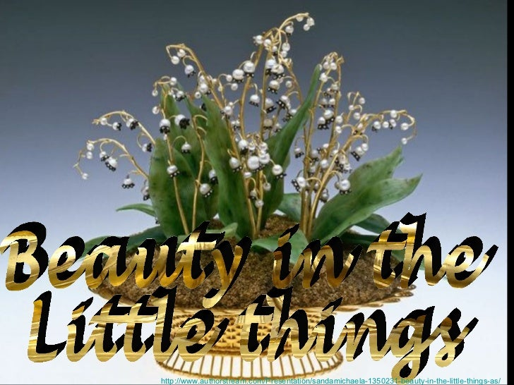 Beauty in the  Little things http://www.authorstream.com/Presentation/sandamichaela-1350231-beauty-in-the-little-things-as/