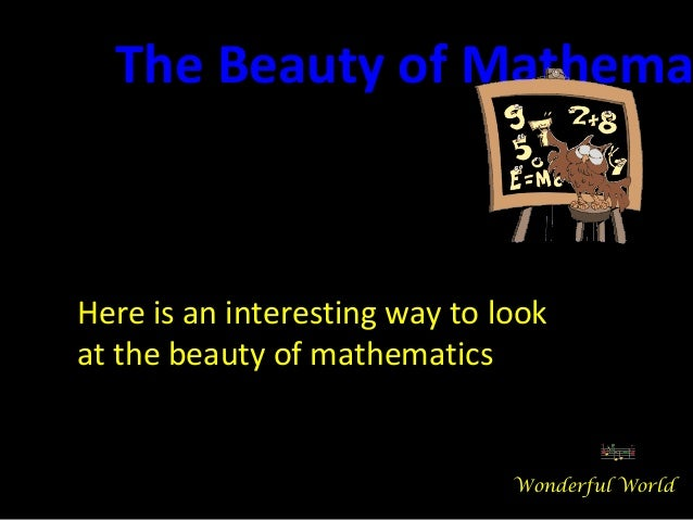 Here is an interesting way to look at the beauty of mathematics The Beauty of Mathema Wonderful World