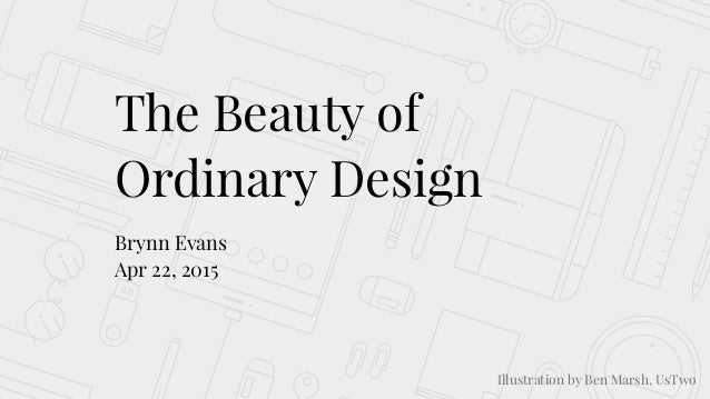 The Beauty of Ordinary Design Brynn Evans Apr 22, 2015 Illustration by Ben Marsh, UsTwo