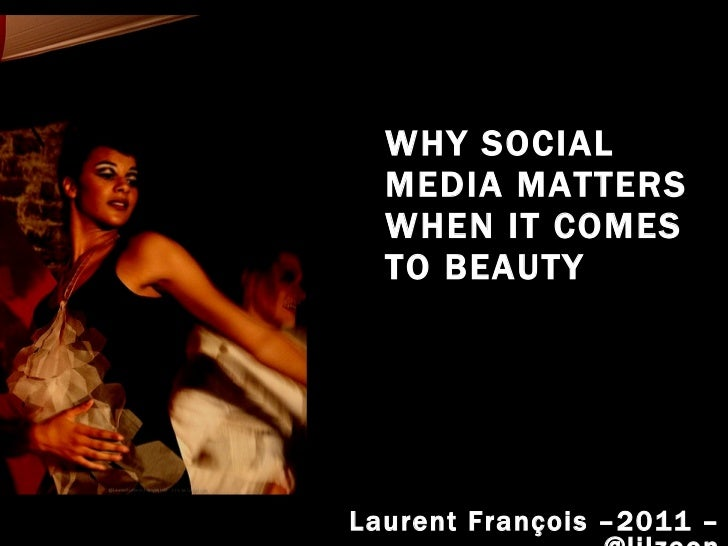 WHY SOCIAL MEDIA MATTERS WHEN IT COMES TO BEAUTY Laurent François –2011 – @lilzeon