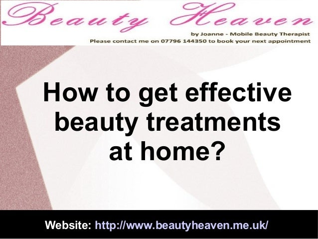 How to get effective beauty treatments at home? Website: http://www.beautyheaven.me.uk/