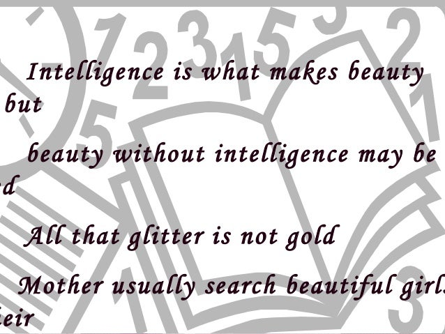 beauty vs intelligence Beauty definitely has it advantage, it attracts everyone but beauty alone cannot survive intelligence and hard work may not attract everyone initially.