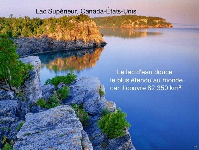 Lac Supérieur, Canada-États-Unis                          Le lac deau douce                       le plus étendu au monde ...