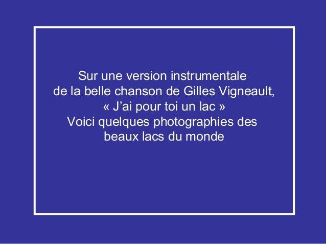 Sur une version instrumentalede la belle chanson de Gilles Vigneault,          «J'ai pour toi un lac»  Voici quelques ph...