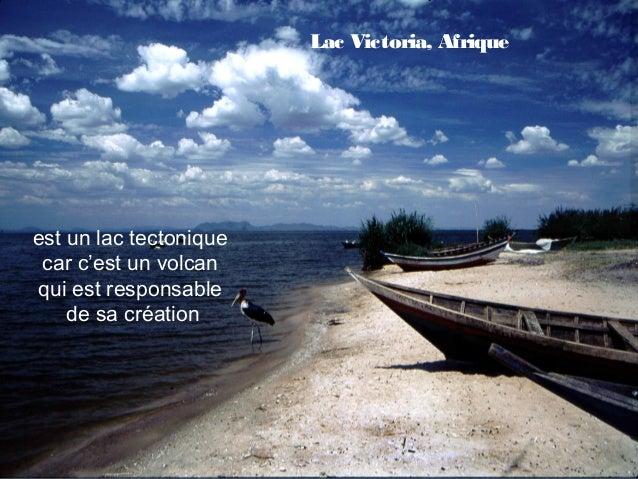 Lac Victoria, Afriqueest un lac tectonique car c'est un volcanqui est responsable    de sa création                 Lac de...