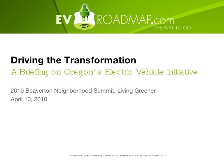 Driving the Transformation A Briefing on Oregon's Electric Vehicle Initiative <ul><li>2010 Beaverton Neighborhood Summit, ...