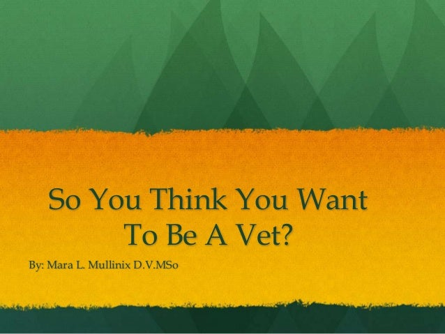So You Think You Want To Be A Vet? By: Mara L. Mullinix D.V.MSo