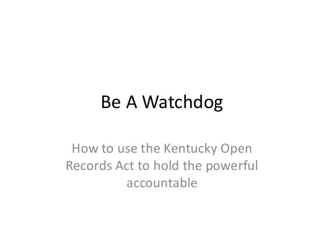 Be A Watchdog How to use the Kentucky Open Records Act to hold the powerful accountable