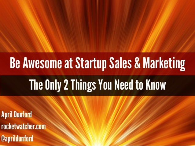 Be Awesome at Startup Sales & Marketing The Only 2 Things You Need to Know April Dunford rocketwatcher.com @aprildunford