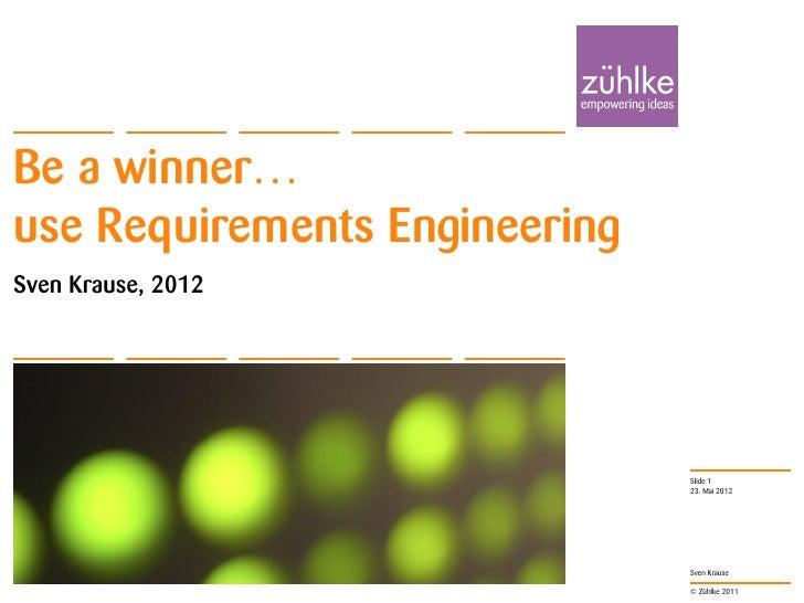Be a winner…use Requirements EngineeringSven Krause, 2012                               Slide 1                           ...
