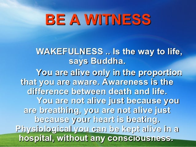 BE A WITNESS     WAKEFULNESS .. Is the way to life,              says Buddha.     You are alive only in the proportion tha...