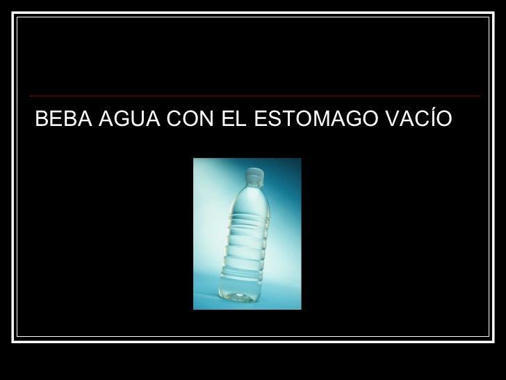 <ul><li>BEBA AGUA CON EL ESTOMAGO VACÍO   </li></ul>