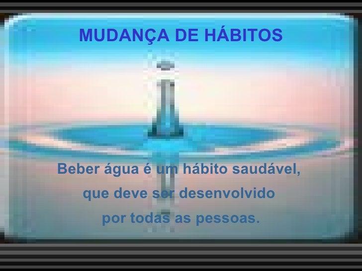 MUDANÇA DE HÁBITOS <ul><li>Beber água é um hábito saudável,  que deve ser desenvolvido  por todas as pessoas. </li></ul>
