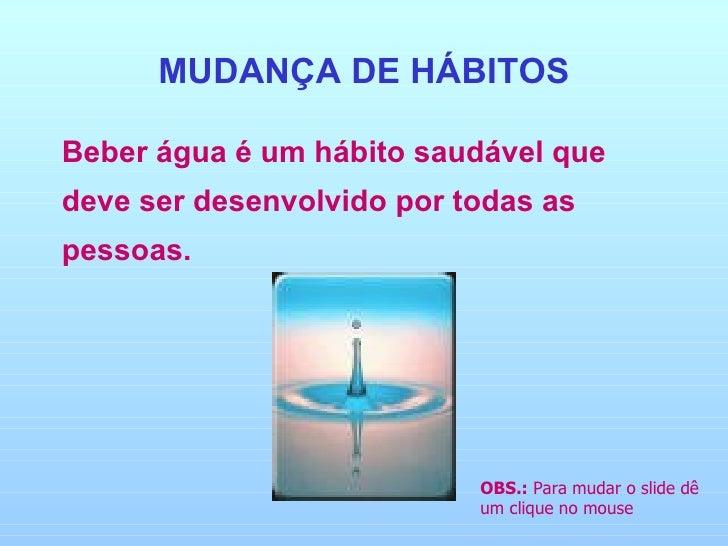 MUDANÇA DE HÁBITOS <ul><li>Beber água é um hábito saudável que deve ser desenvolvido por todas as pessoas. </li></ul>OBS.:...