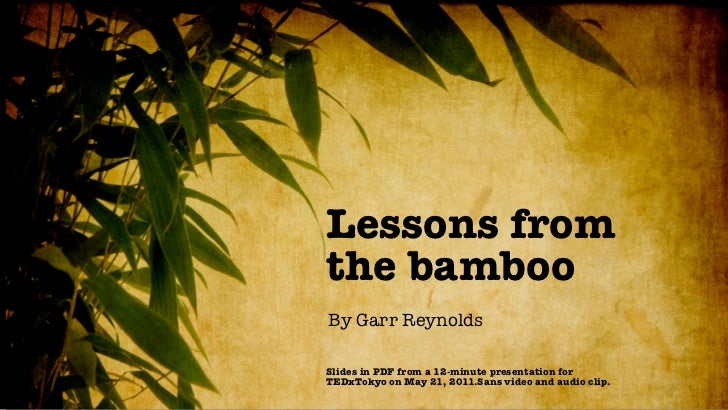 Lessons fromthe bambooBy Garr ReynoldsSlides in PDF from a 12-minute presentation forTEDxTokyo on May 21, 2011.Sans video ...