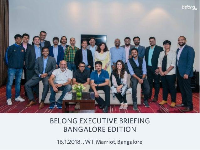 BELONG EXECUTIVE BRIEFING BANGALORE EDITION 16.1.2018,JWT Marriot,Bangalore
