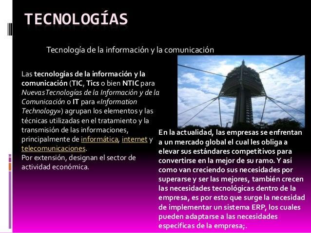 TECNOLOGÍAS Tecnología de la información y la comunicación Las tecnologías de la información y la comunicación (TIC, Tics ...